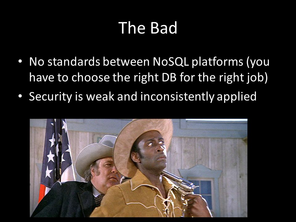 The Bad No standards between NoSQL platforms (you have to choose the right DB for the right job) Security is weak and inconsistently applied.