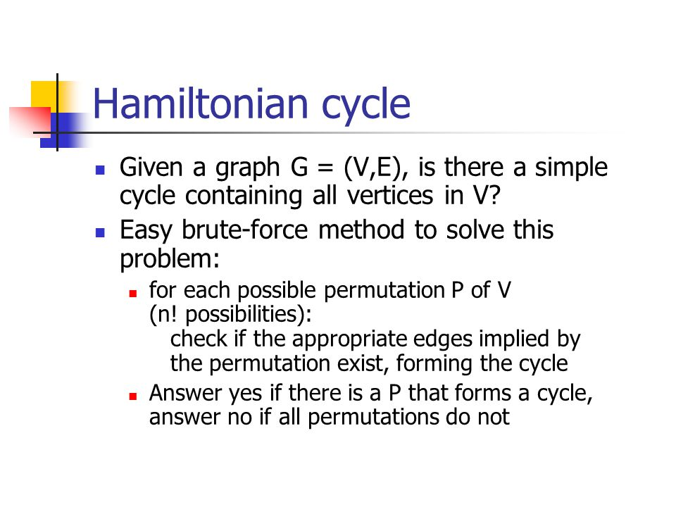 Hamiltonian cycle Given a graph G = (V,E), is there a simple cycle containing all vertices in V Easy brute-force method to solve this problem: