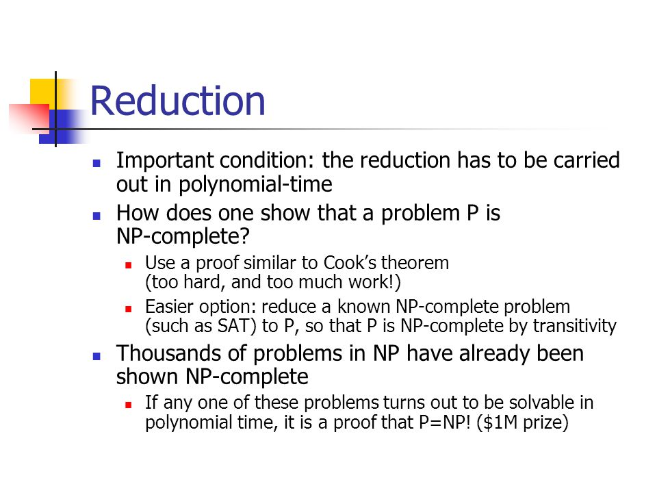 Reduction Important condition: the reduction has to be carried out in polynomial-time. How does one show that a problem P is NP-complete