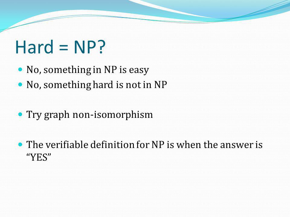 Hard = NP No, something in NP is easy No, something hard is not in NP