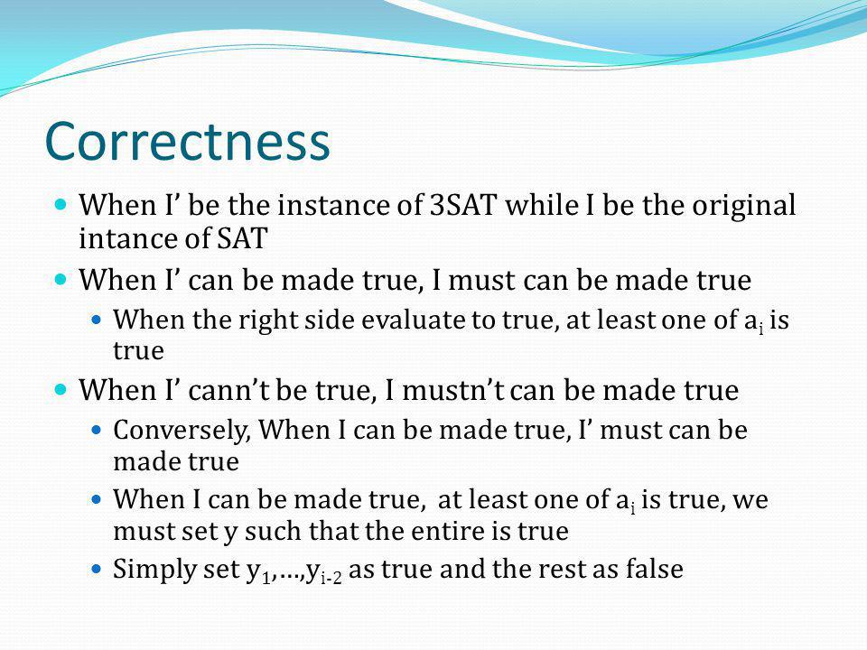 Correctness When I' be the instance of 3SAT while I be the original intance of SAT. When I' can be made true, I must can be made true.