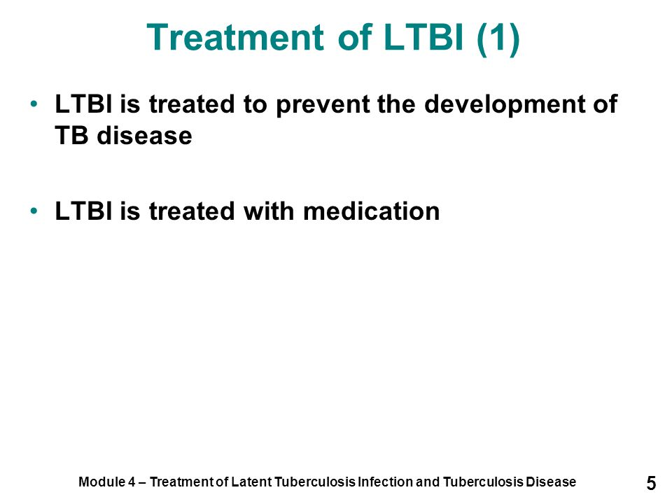Treatment of LTBI (1) LTBI is treated to prevent the development of TB disease. LTBI is treated with medication.