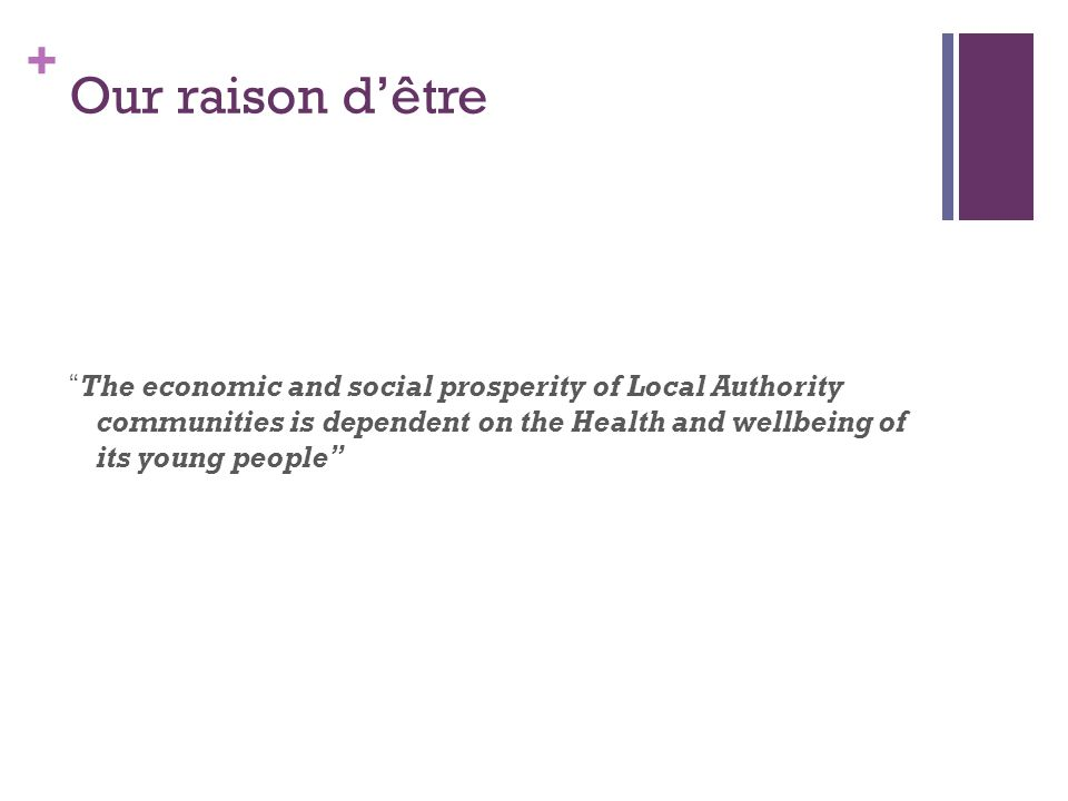 Our raison d'être The economic and social prosperity of Local Authority communities is dependent on the Health and wellbeing of its young people