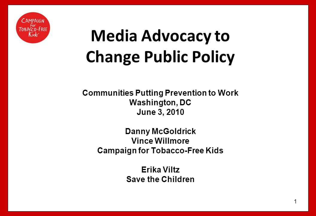 Media Advocacy to Change Public Policy Communities Putting Prevention to Work Washington, DC June 3, 2010 Danny McGoldrick Vince Willmore Campaign for Tobacco-Free Kids Erika Viltz Save the Children