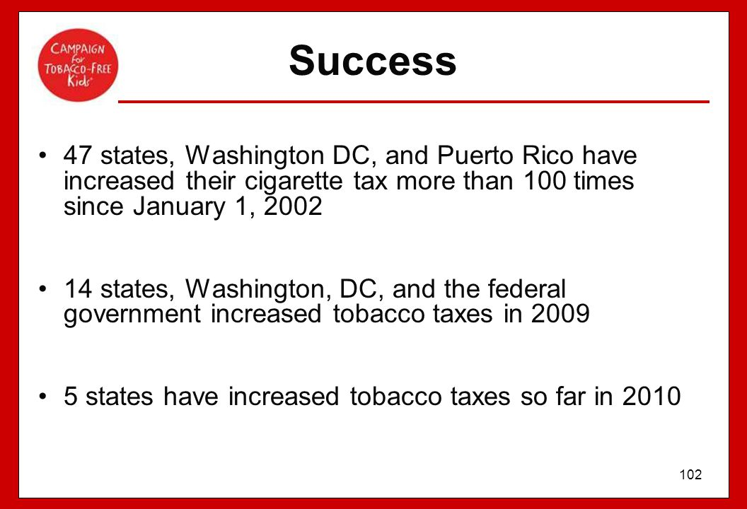 Success 47 states, Washington DC, and Puerto Rico have increased their cigarette tax more than 100 times since January 1, 2002.