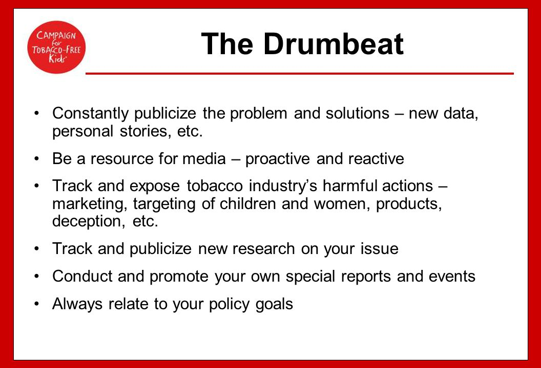 The Drumbeat Constantly publicize the problem and solutions – new data, personal stories, etc. Be a resource for media – proactive and reactive.