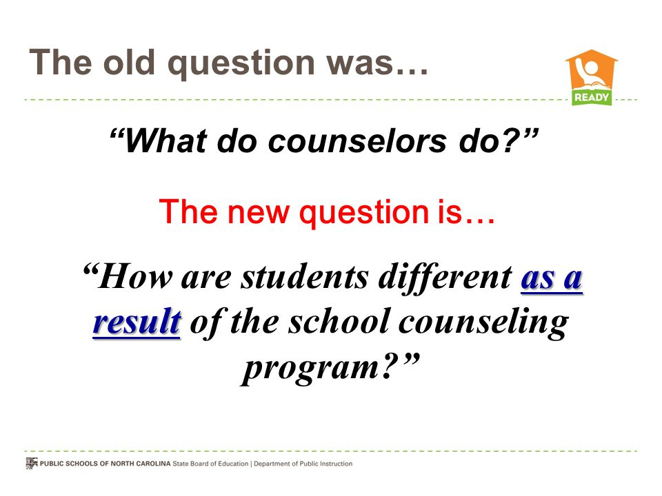 The old question was… What do counselors do The new question is… How are students different as a result of the school counseling program