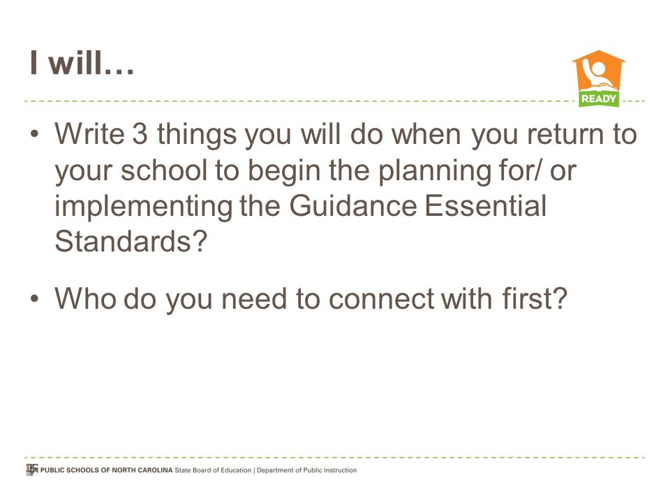 I will… Write 3 things you will do when you return to your school to begin the planning for/ or implementing the Guidance Essential Standards