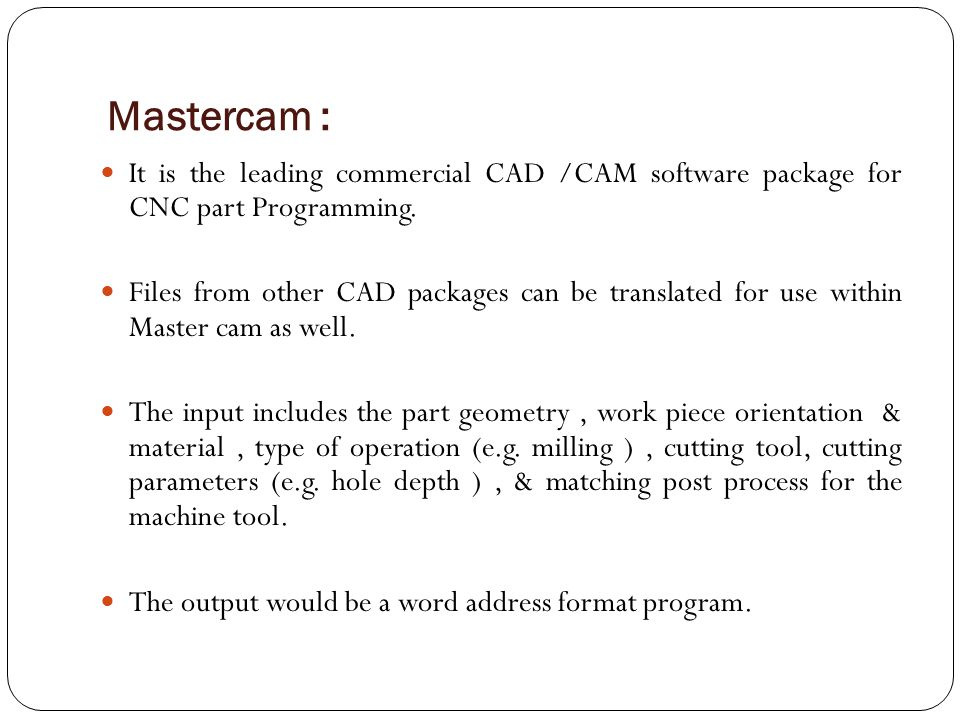 Mastercam : It is the leading commercial CAD /CAM software package for CNC part Programming.