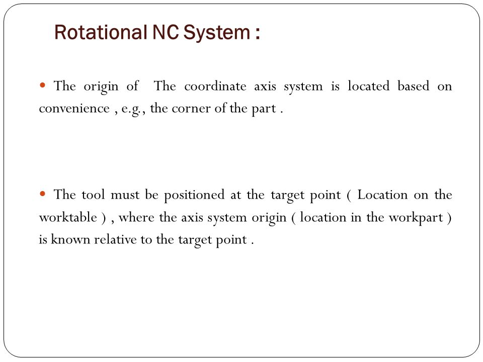 Rotational NC System : The origin of The coordinate axis system is located based on convenience , e.g., the corner of the part .