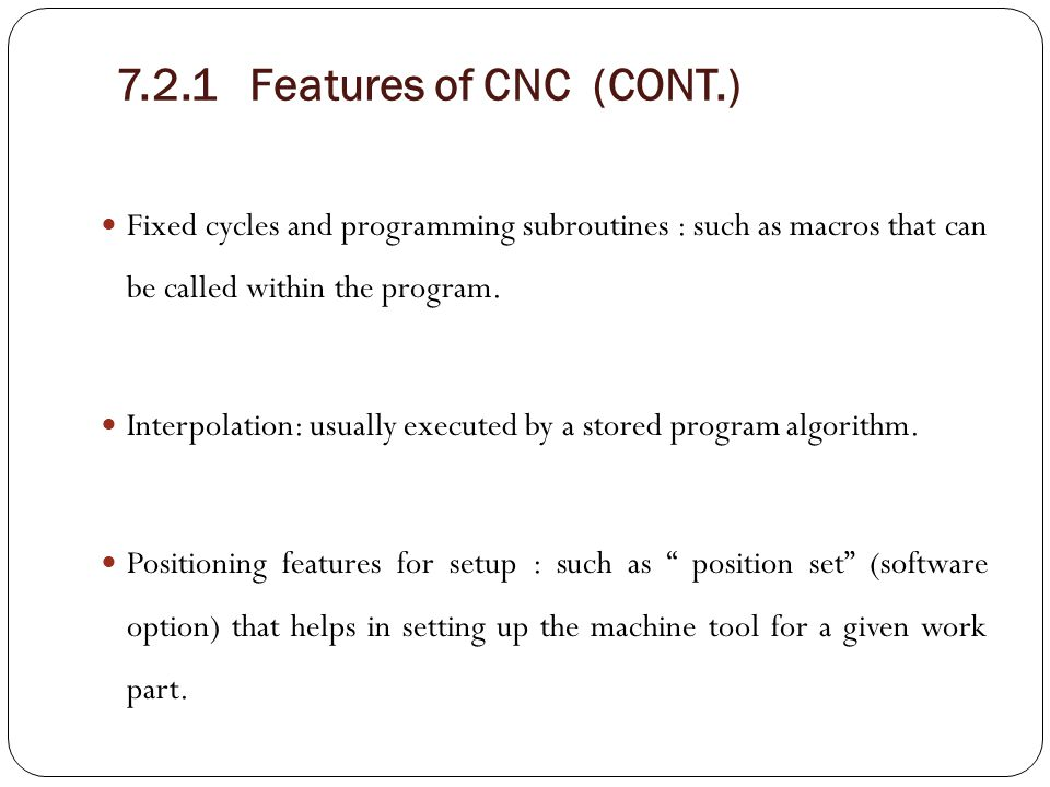 7.2.1 Features of CNC (CONT.) Fixed cycles and programming subroutines : such as macros that can be called within the program.