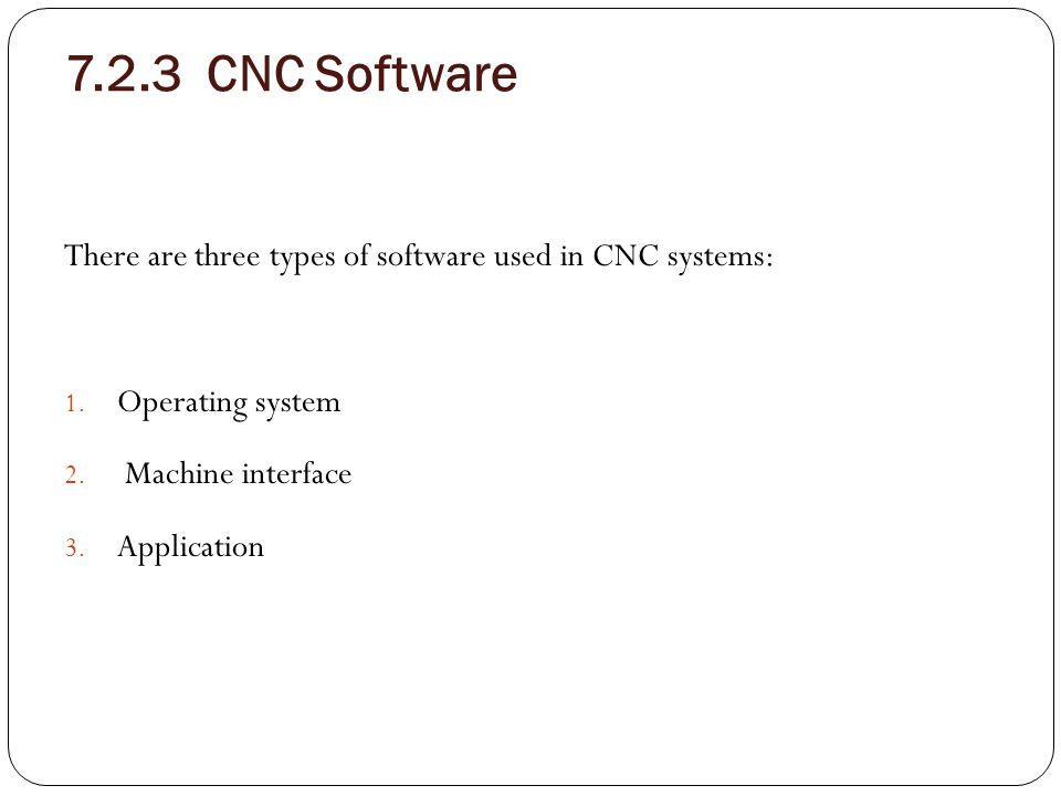 7.2.3 CNC Software There are three types of software used in CNC systems: Operating system. Machine interface.