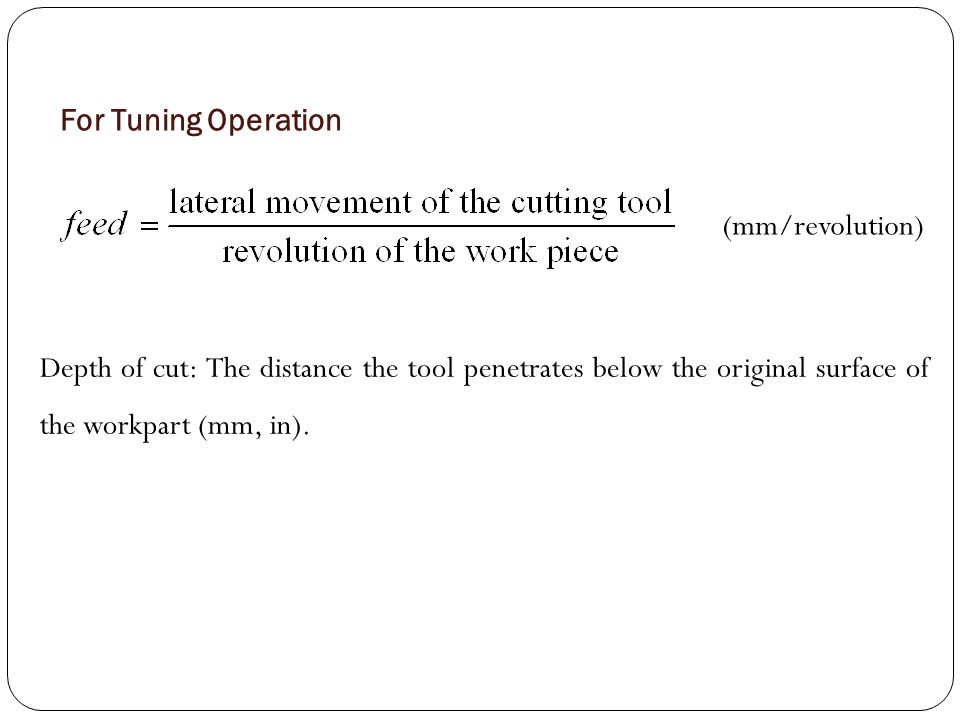 For Tuning Operation (mm/revolution) Depth of cut: The distance the tool penetrates below the original surface of the workpart (mm, in).