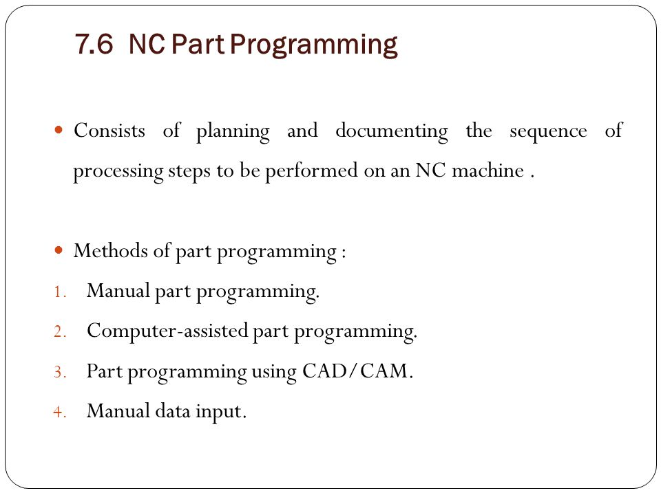 7.6 NC Part Programming Consists of planning and documenting the sequence of processing steps to be performed on an NC machine .
