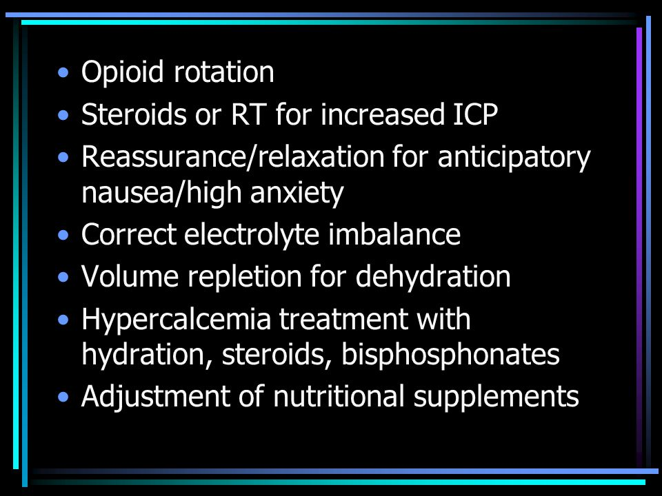 Opioid rotation Steroids or RT for increased ICP. Reassurance/relaxation for anticipatory nausea/high anxiety.