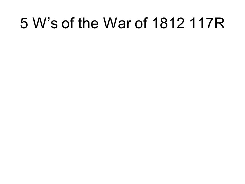5 W's of the War of 1812 117R