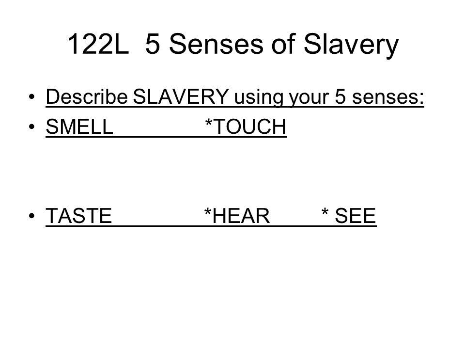 122L 5 Senses of Slavery Describe SLAVERY using your 5 senses: