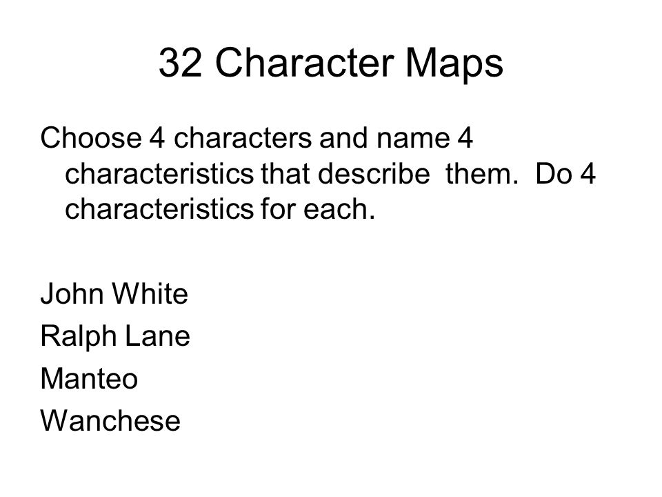 32 Character Maps Choose 4 characters and name 4 characteristics that describe them. Do 4 characteristics for each.