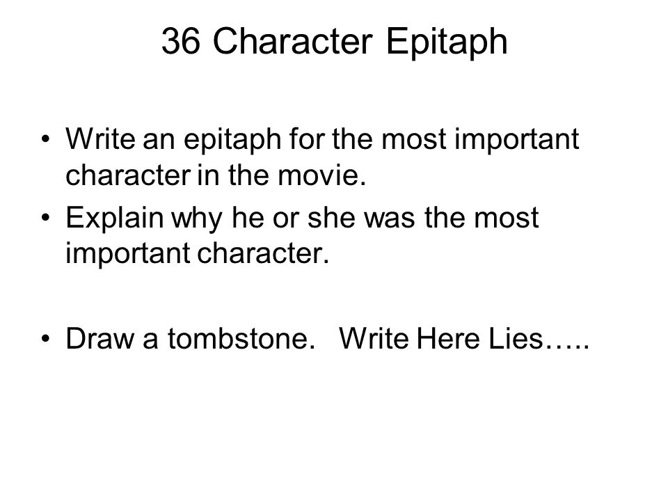 36 Character Epitaph Write an epitaph for the most important character in the movie. Explain why he or she was the most important character.