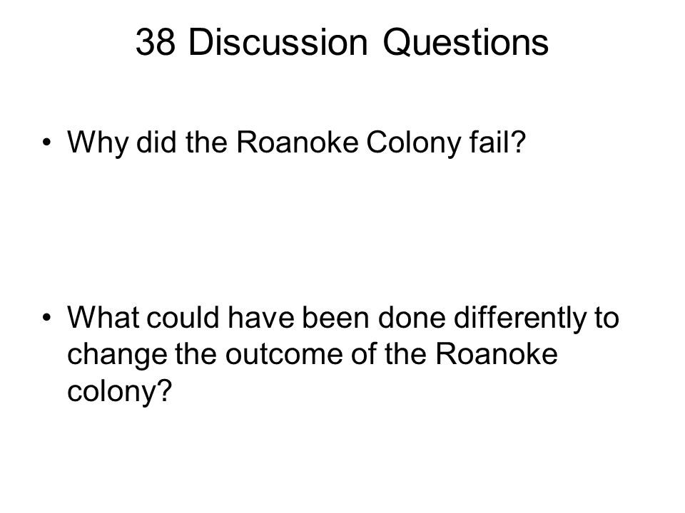 38 Discussion Questions Why did the Roanoke Colony fail