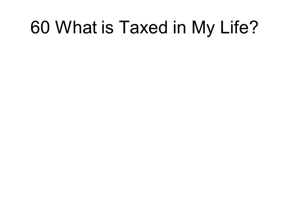 60 What is Taxed in My Life