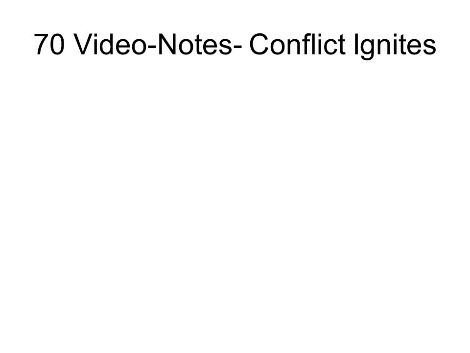 70 Video-Notes- Conflict Ignites