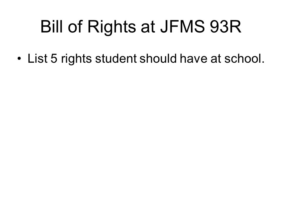 Bill of Rights at JFMS 93R List 5 rights student should have at school.