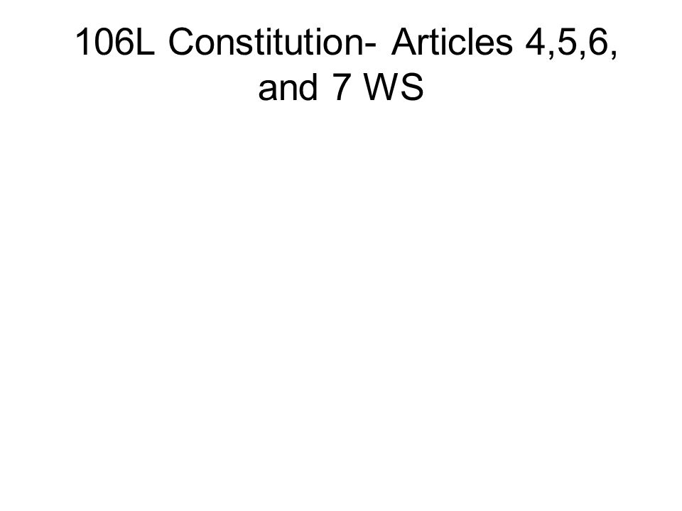 106L Constitution- Articles 4,5,6, and 7 WS