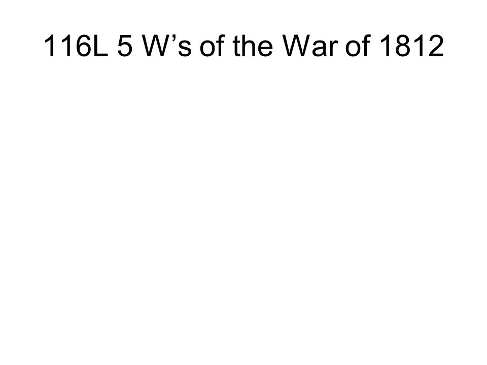 116L 5 W's of the War of 1812
