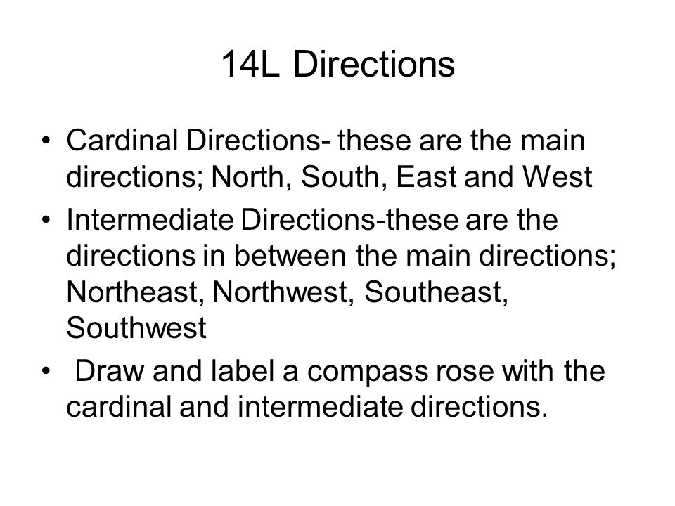14L Directions Cardinal Directions- these are the main directions; North, South, East and West.
