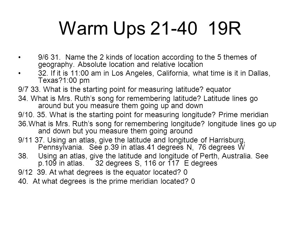 Warm Ups 21-40 19R 9/6 31. Name the 2 kinds of location according to the 5 themes of geography. Absolute location and relative location.