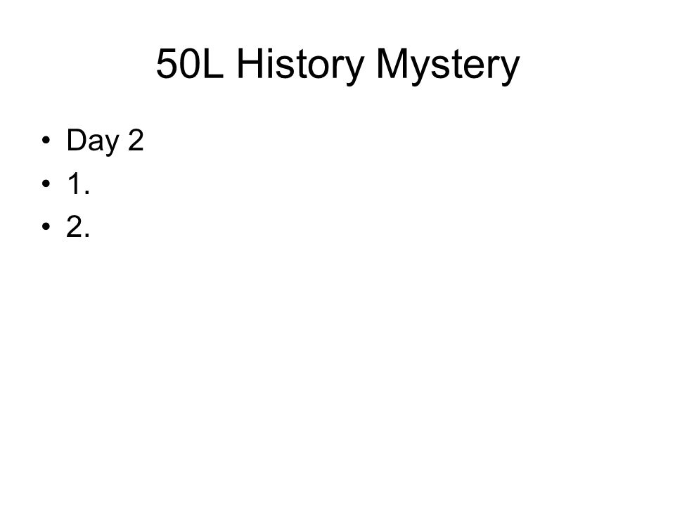 50L History Mystery Day 2 1. 2.