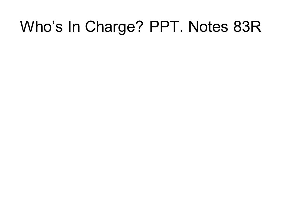 Who's In Charge PPT. Notes 83R