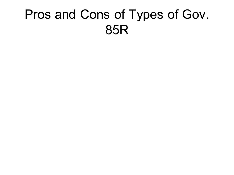 Pros and Cons of Types of Gov. 85R