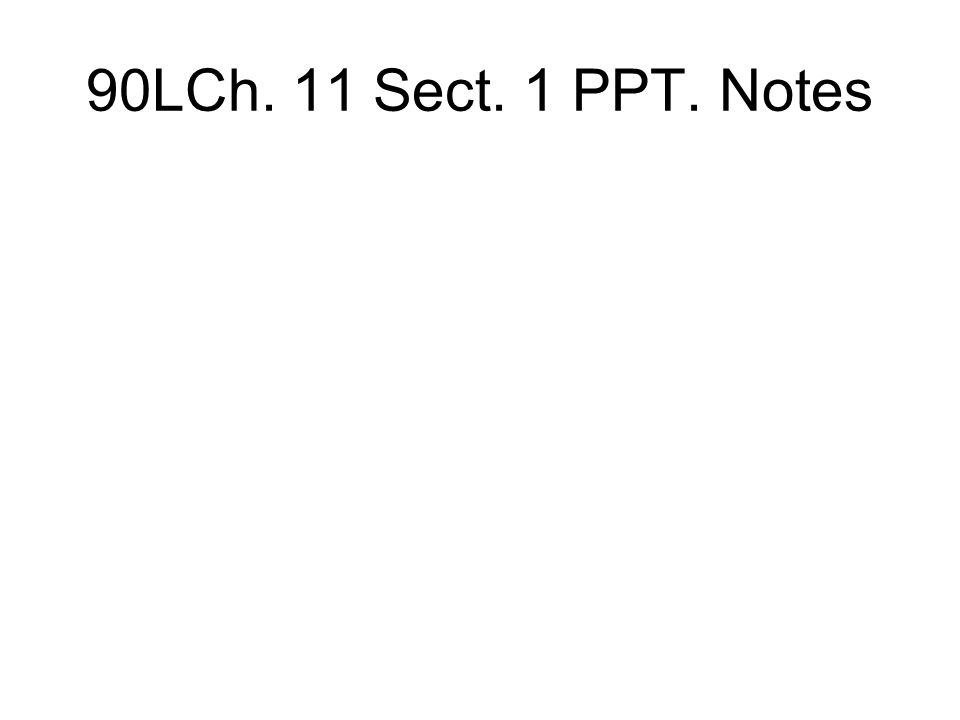 90LCh. 11 Sect. 1 PPT. Notes