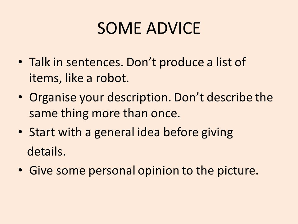 SOME ADVICE Talk in sentences. Don't produce a list of items, like a robot. Organise your description. Don't describe the same thing more than once.