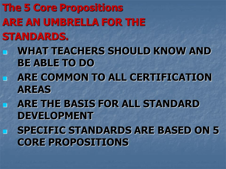 The 5 Core Propositions ARE AN UMBRELLA FOR THE. STANDARDS. WHAT TEACHERS SHOULD KNOW AND BE ABLE TO DO.