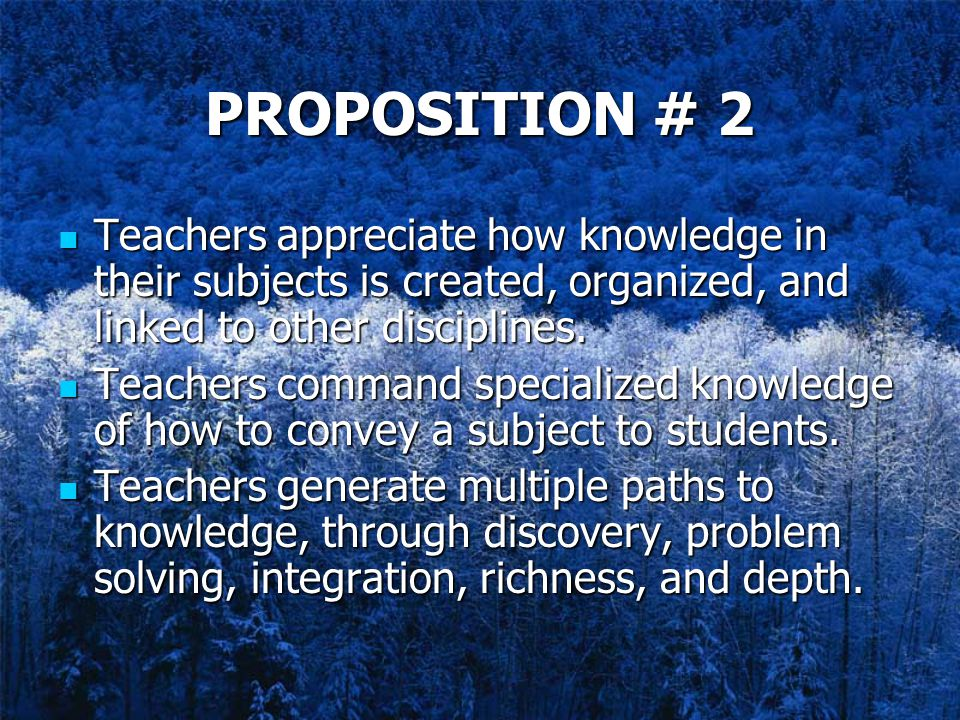 PROPOSITION # 2 Teachers appreciate how knowledge in their subjects is created, organized, and linked to other disciplines.