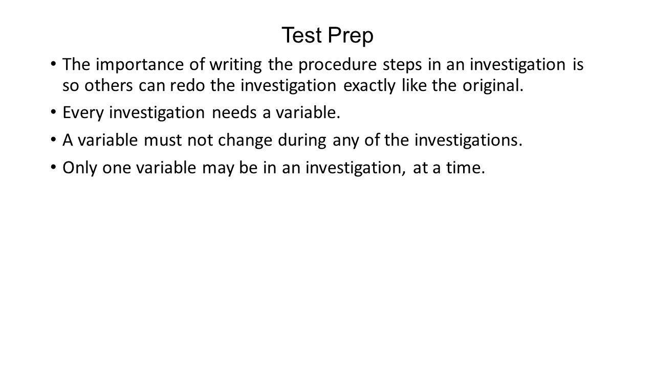 Test Prep The importance of writing the procedure steps in an investigation is so others can redo the investigation exactly like the original.