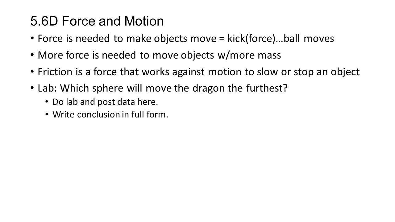 5.6D Force and Motion Force is needed to make objects move = kick(force)…ball moves. More force is needed to move objects w/more mass.