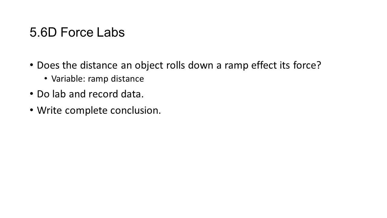 5.6D Force Labs Does the distance an object rolls down a ramp effect its force Variable: ramp distance.