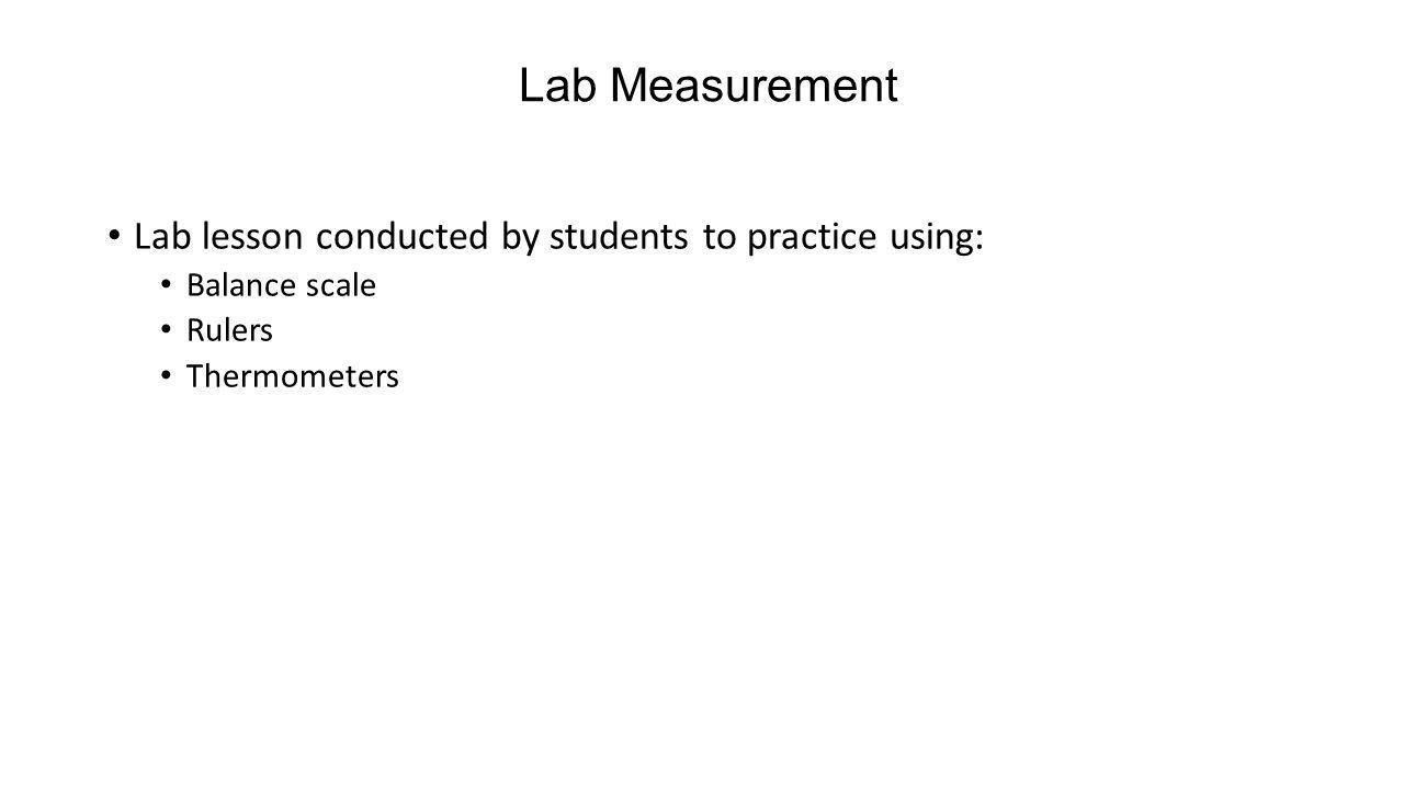 Lab Measurement Lab lesson conducted by students to practice using: