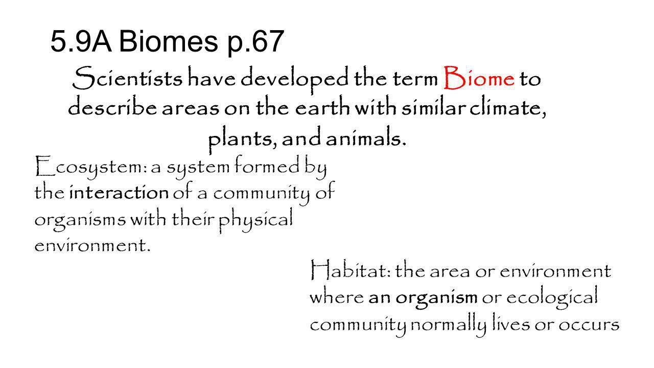 5.9A Biomes p.67 Scientists have developed the term Biome to describe areas on the earth with similar climate, plants, and animals.