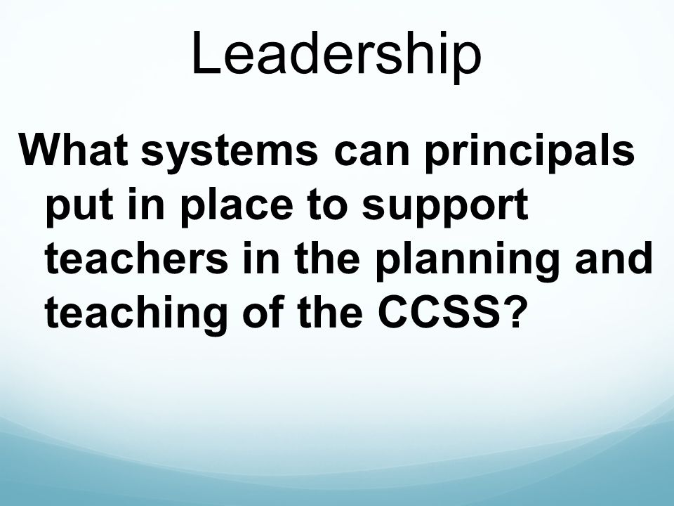 Leadership What systems can principals put in place to support teachers in the planning and teaching of the CCSS