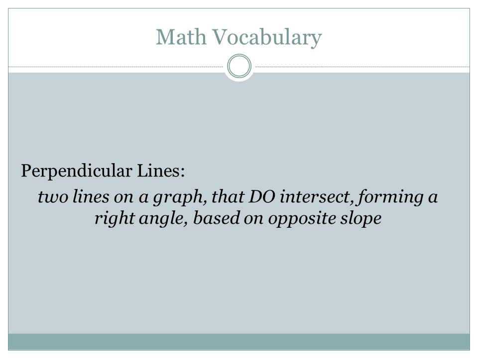 Math Vocabulary Perpendicular Lines: two lines on a graph, that DO intersect, forming a right angle, based on opposite slope