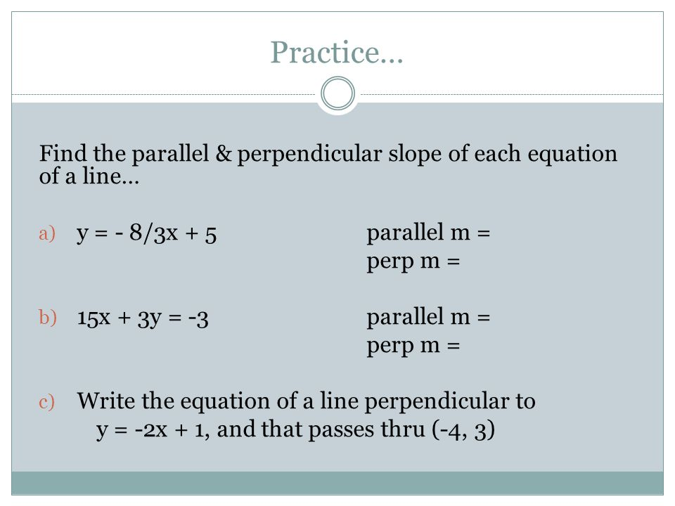 Practice… Find the parallel & perpendicular slope of each equation of a line… y = - 8/3x + 5 parallel m =