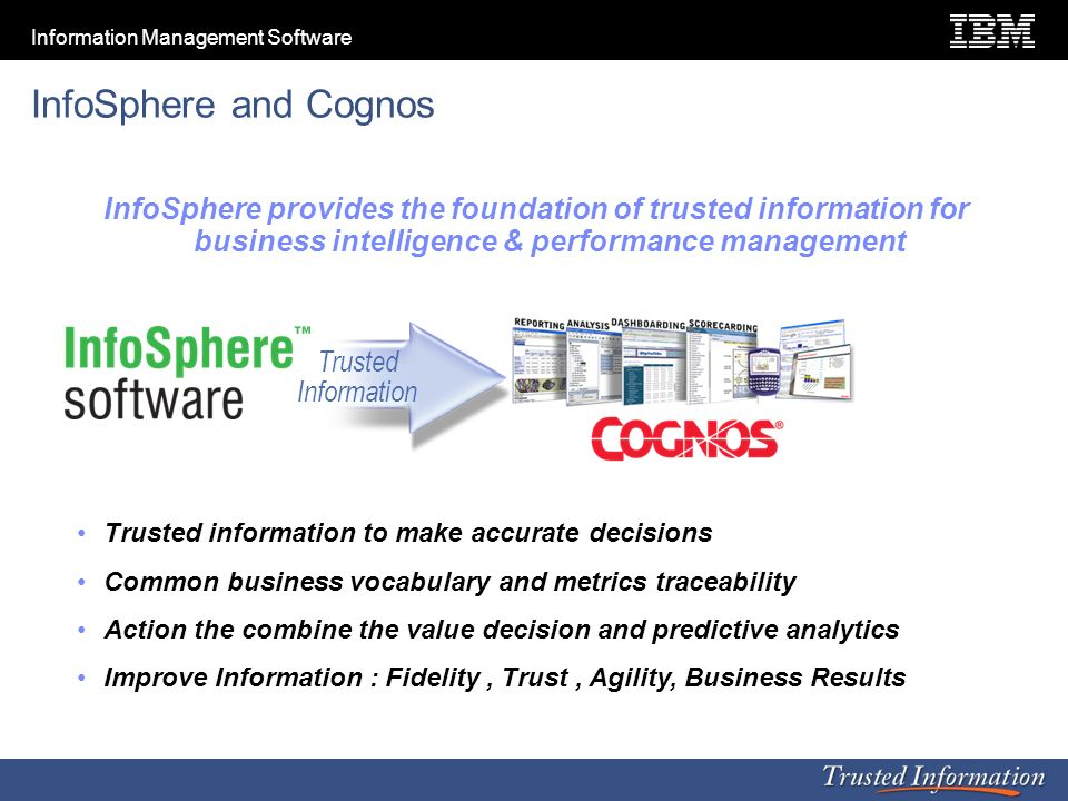 InfoSphere and Cognos InfoSphere provides the foundation of trusted information for business intelligence & performance management.