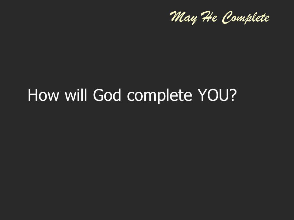 May He Complete How will God complete YOU