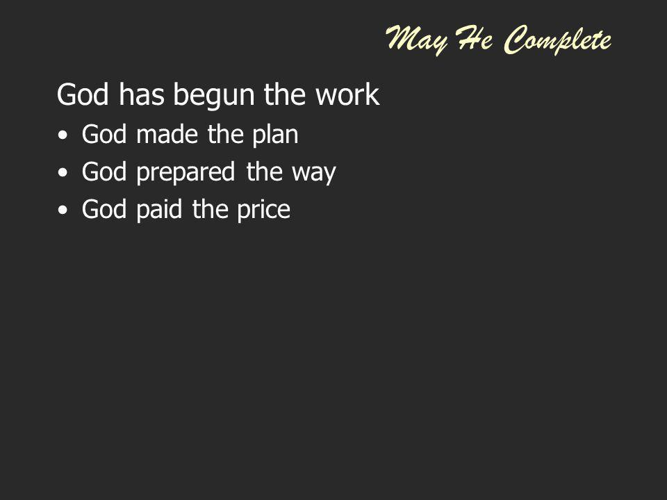 May He Complete God has begun the work God made the plan