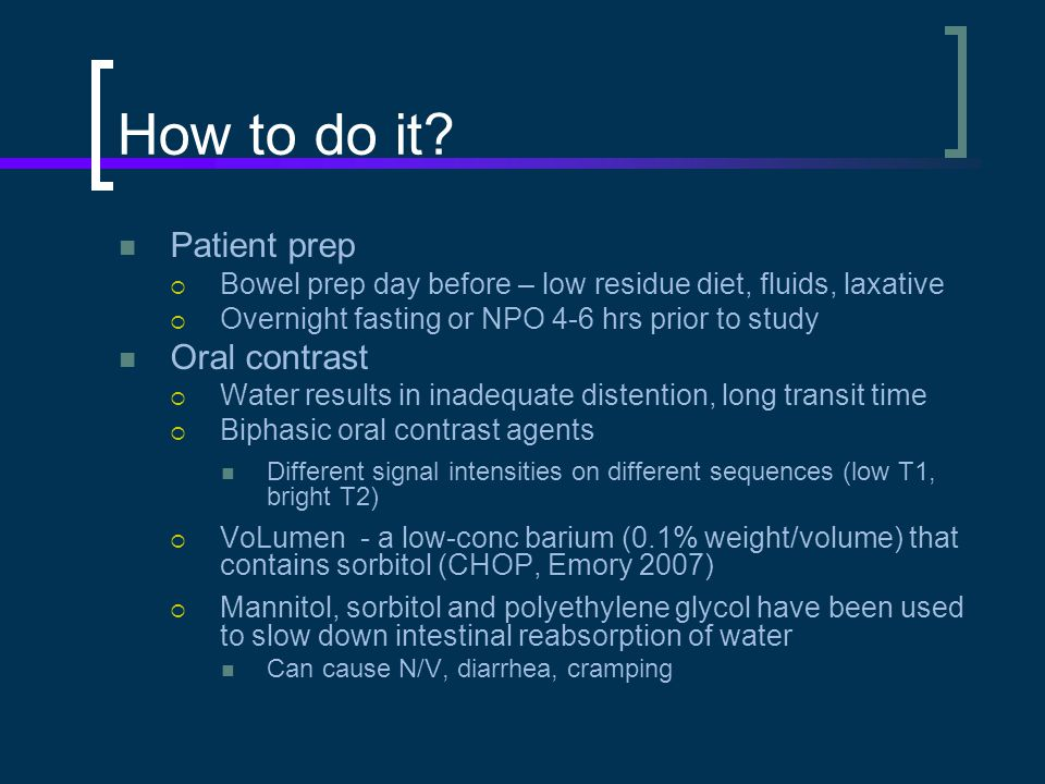 How to do it Patient prep Oral contrast